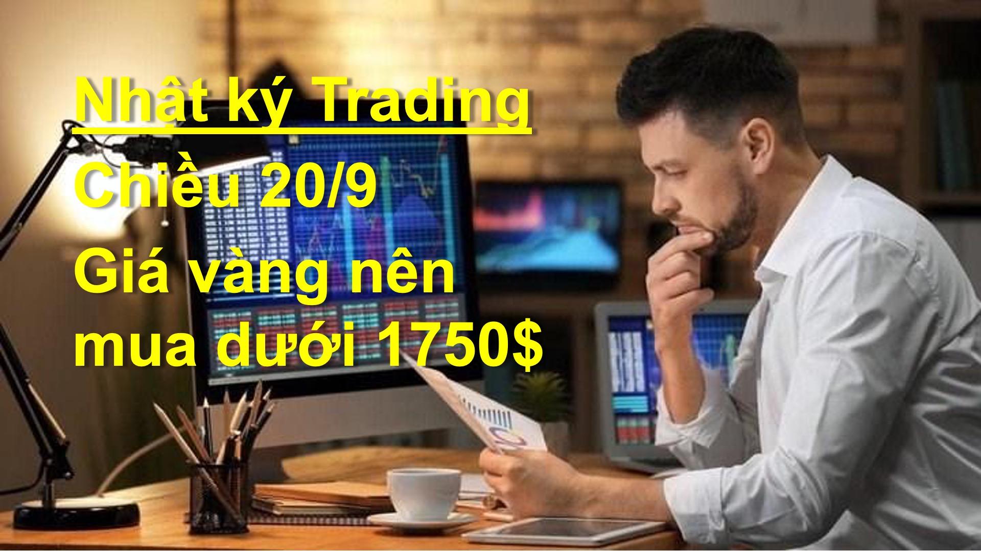 NHẬT KÝ TRADING CHIỀU 20/9: Vàng nên chờ mua dưới 1750$
